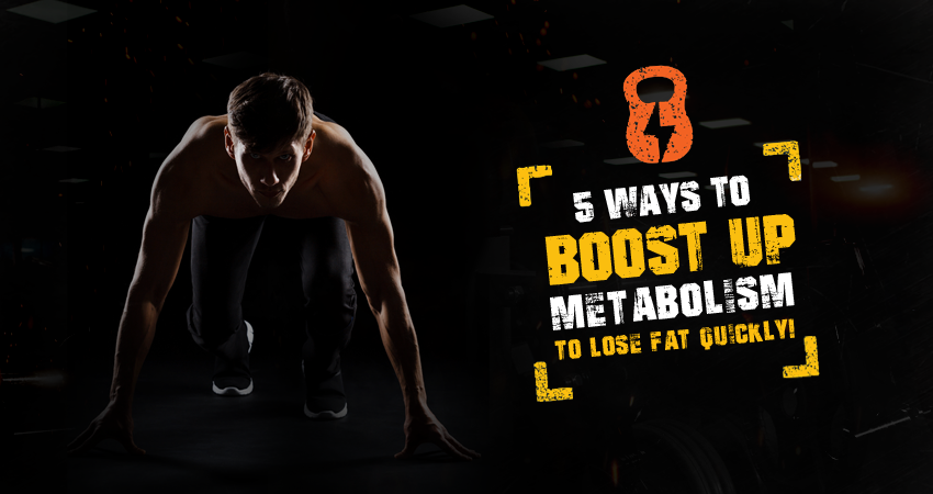 5 ways to boost up metabolism to lose fat quickly!